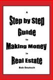 A Step by Step Guide to Making Money in Real Estate!, Bob Deutsch, 1500144185