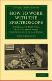 How to Work with the Spectroscope : A Manual of Practical Manipulation with Spectroscopes of All Kinds, Browning, John, 1108014186