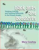 Black Ants and Buddhists : Thinking Critically and Teaching Differently in the Primary Grades, Cowhey, Mary, 1571104186