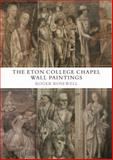 The Eton College Chapel Wall Paintings : England's Forgotten Medieval Masterpieces, Rosewell, Roger, 1843834189