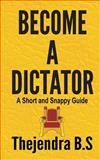 Become a Dictator - a Short and Snappy Guide, Thejendra B.S, 1478284188