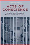 Acts of Conscience : Christian Nonviolence and Modern American Democracy, Kosek, Joseph Kip, 0231144180