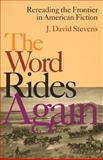 The Word Rides Again : Rereading the Frontier in American Fiction, Stevens, J. David, 0821414186