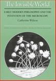 The Invisible World : Early Modern Philosophy and the Invention of the Microscope, Wilson, Catherine, 0691034184