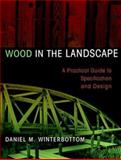Wood in the Landscape : A Practical Guide to Specification and Design, Winterbottom, Daniel M., 0471294195