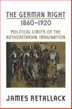 The German Right, 1860-1920 : Political Limits of the Authoritarian Imagination, Retallack, James N. and Retallack, James, 0802094198