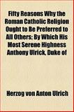 Fifty Reasons Why the Roman Catholic Religion Ought to Be Preferred to All Others; by Which His Most Serene Highness Anthony Ulrick, Duke Of, Herzog Von Anton Ulrich, 1152464191
