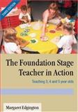 The Foundation Stage Teacher in Action : Teaching 3, 4 and 5 year Olds, Edgington, Margaret, 0761944192