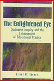 The Enlightened Eye : Qualitative Inquiry and the Enhancement of Educational Practice, Eisner, Elliot W., 0135314194