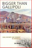 Bigger Than Gallipoli : War, History and Memory in Australia, Reed, Liz, 1920694196
