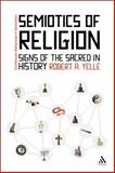 The Semiotics of Religion : Signs of the Sacred in History, Yelle, Robert, 1441104194
