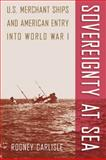 Sovereignty at Sea : U. S. Merchant Ships and American Entry into World War I, Carlisle, Rodney, 0813034205
