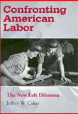Confronting American Labor : The New Left Dilemma, Coker, Jeffrey W., 0826214207