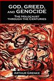 God, Greed, and Genocide : The Holocaust Through the Centuries, Grenke, Arthur, 097670420X