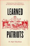 Learned Patriots : Debating Science, State, and Society in the Nineteenth-Century Ottoman Empire, Yalçinkaya, M. Alper, 022618420X