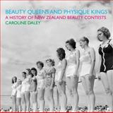Beauty Queens and Physique Kings : A History of New Zealand Beauty Contests, Daley, Caroline, 1869404203