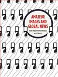 Amateur Images and Global News, Andén-Papadopoulos, Kari and Pantti, Mervi, 1841504203