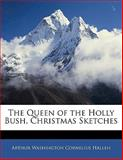 The Queen of the Holly Bush, Christmas Sketches, Arthur Washing Hallen and Arthur Washington Cornelius Hallen, 114108421X
