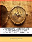 Occasional Lectures and Other Discourses on Agricultural Chemistry, Joseph Henry Gilbert, 1146724217