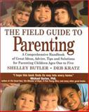The Field Guide to Parenting : A Comprehensive Handbook of Great Ideas, Advice, Tips and Solutions for Parenting Children Ages One to Five, Butler, Shelley and Kratz, Deb, 1886284210