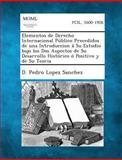Elementos de Derecho Internacional Publico Precedidos de una Introduccion a Su Estudio Bajo Los Dos Aspectos de Su Desarrollo Historico o Positivo y D, D. Pedro Lopez Sanchez, 1289354219