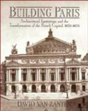 Building Paris : Architectural Institutions and the Transformation of the French Capital, 1830-1870, Van Zanten, David, 052139421X