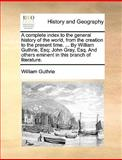 A Complete Index to the General History of the World, from the Creation to the Present Time by William Guthrie, Esq; John Gray, Esq and Others E, William Guthrie, 1140664212