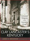 Clay Lancaster's Kentucky : Architectural Photographs of a Preservation Pioneer, Birchfield, James D., 0813124212