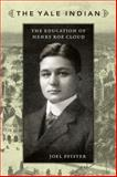 Yale Indian : The Education of Henry Roe Cloud, Pfister, Joel, 0822344211