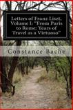 Letters of Franz Liszt, Volume I: from Paris to Rome: Years of Travel As a Virtuoso, Constance Bache, 1500324213