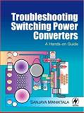 Troubleshooting Switching Power Converters : A Hands-On Guide, Maniktala, Sanjaya, 0750684216