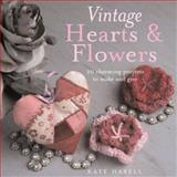 Vintage Hearts and Flowers : 18 Charming Projects to Make and Give, Haxell, Kate, 1906094217