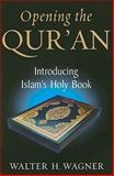 Opening the Qur'an : Introducing Islam's Holy Book, Wagner, Walter H., 0268044228