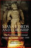 Maya Lords and Lordship : The Formation of Colonial Society in Yucatán, 1350-1600, Quezada, Sergio, 080614422X