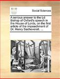 A Serious Answer to the Ld Bishop of Oxford's Speech in the House of Lords, on the First Article of the Impeachment of Dr Henry Sacheverell, See Notes Multiple Contributors, 1170334229