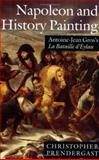 Napoleon and History Painting : Antoine-Jean Gros's la Bataille d'Eylau, Prendergast, Christopher, 0198174225