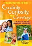 Teaching the 3 Cs : Creativity, Curiosity, and Courtesy - Activities That Build a Foundation for Success, , 1412974224
