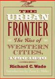 The Urban Frontier : The Rise of Western Cities, 1790-1830, Wade, Richard C., 0252064224