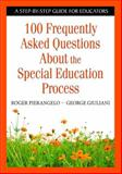 100 Frequently Asked Questions about the Special Education Process : A Step-by-Step Guide for Educators, Pierangelo, Roger and Giuliani, George, 1412954223