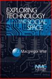 Exploring Technology and Social Space, Wise, J. Macgregor, 0761904220