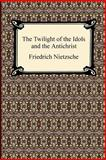 The Twilight of the Idols and the Antichrist, Friedrich Wilhelm Nietzsche, 1420934228