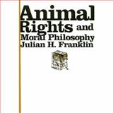 Animal Rights and Moral Philosophy, Franklin, Julian H., 0231134231