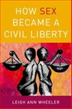 How Sex Became a Civil Liberty, Wheeler, Leigh Ann, 0199754233
