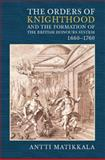 The Orders of Knighthood and the Formation of the British Honours System, 1660-1760, Matikkala, Antti, 1843834235