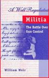 A Well Regulated Militia : The Battle over Gun Control, Weir, William, 0208024239
