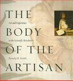 The Body of the Artisan : Art and Experience in the Scientific Revolution, Smith, Pamela H., 0226764230