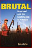 Brutal : Manhood and the Exploitation of Animals, Luke, Brian, 0252074246