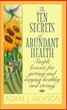 Ten Secrets of Abundant Health, Adam J. Jackson, 0061044245