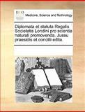 Diplomata et Statuta Regalis Societatis Londini Pro Scientia Naturali Promovenda Jussu Praesidis et Concilii Edita, See Notes Multiple Contributors, 1170694241