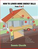 How to Lower Home Energy Bills: from a to Z, Dennis Cheslik, 1475234244